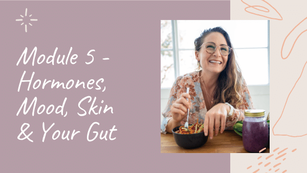 In Gut Rescue by Natalie K. Douglas, Module 5 will teach you about Hormones, Mood, Skin and your Gut